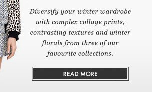 Diversify your winter wardrobe with complex collage prints, contrasting textures and winter florals from three of our favourite collections. READ MORE.