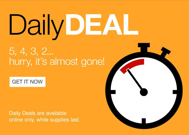 Daily Deal. 5, 4, 3, 2...hurry,  it is almost gone! Daily Deals are available online only, while supplies  last. Get it now.