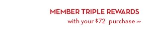 MEMBER TRIPLE REWARDS with your $72 purchase.