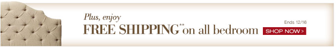 plus enjoy FREE SHIPPING** on all bedroom | SHOP NOW > | Ends 12/16
