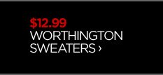 $12.99 WORTHINGTON SWEATERS ›