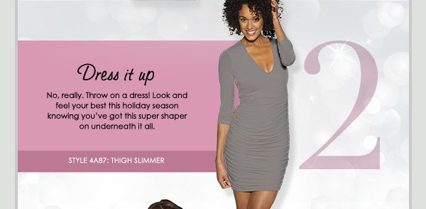 Dress it up - No, really. Throw on a dress! Look and feel your best this holiday season knowing you've got this super shaper on underneath it all.