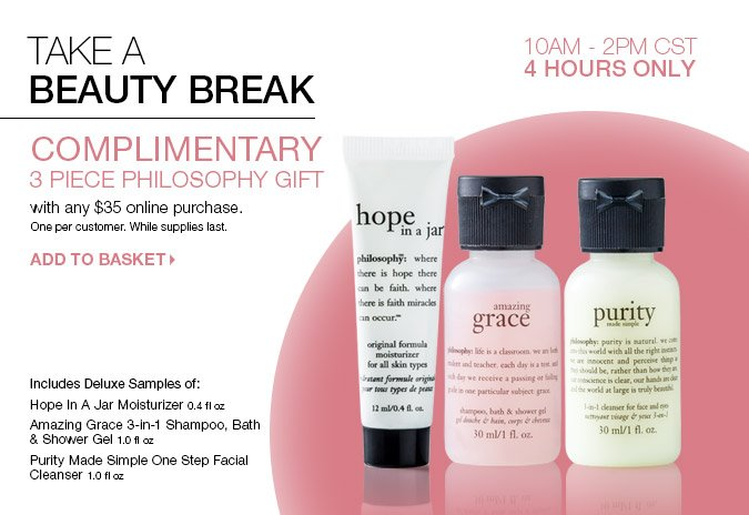 Take a Beauty Break! Complimentary 3 piece Philosophy Gift with any $35 online purchase. One per customer. While supplies last. ADD TO BASKET