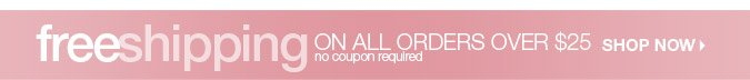 Free Shipping on all orders over $25 No coupon required. PLUS INCREDIBLE VALUES!