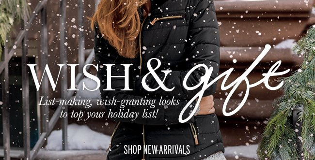 Wish & Gift! List-making, wish-granting looks to top your holiday list! Shop New Arrivals