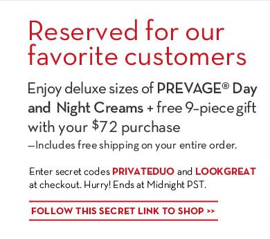 Reserved for our favorite customers. Enjoy deluxe sizes of PREVAGE® day and night creams + free 9-piece gift with your $72 purchase—Includes free shipping on your entire order. Enter secret codes PRIVATEDUO and LOOKGREAT at checkout. Hurry! Ends at Midnight PST. FOLLOW THIS SECRET LINK TO SHOP.