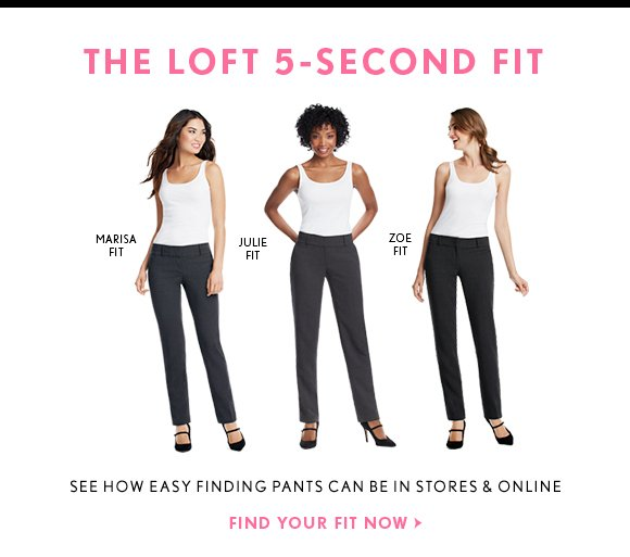 THE LOFT 5–SECOND FIT SEE HOW EASY FINDING PANTS CAN BE IN STORES & ONLINE FIND YOUR FIT NOW