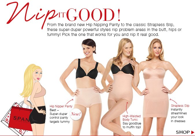 Nip It Good! From the brand new Hip Nipping Panty to the classic Strapless Slip, these super-duper powerful styles nip problem areas in the butt, hips or tummy! Pick the one that works for you and nip it real good. Shop!