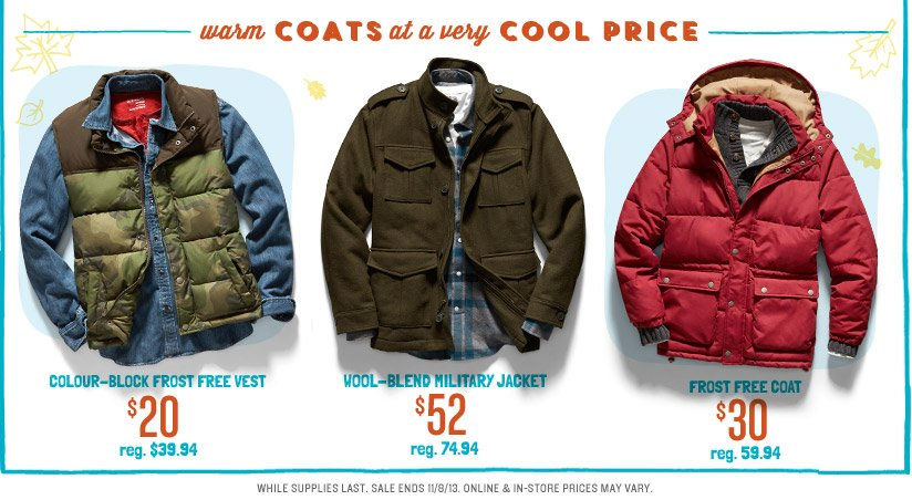 warm COATS at a very COOL PRICE | COLOUR-BLOCK FROST FREE VEST $20 reg. $39.94 | WOOL-BLEND MILITARY JACKET $52 reg. $74.94 | FROST FREE COAT $30 reg. $59.94 | WHILE SUPPLIES LAST. SALE ENDS 11/8/13. ONLINE & IN-STORE PRICES MAY VARY.
