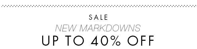 SALE | NEW MARKDOWNS UP TO 40% OFF