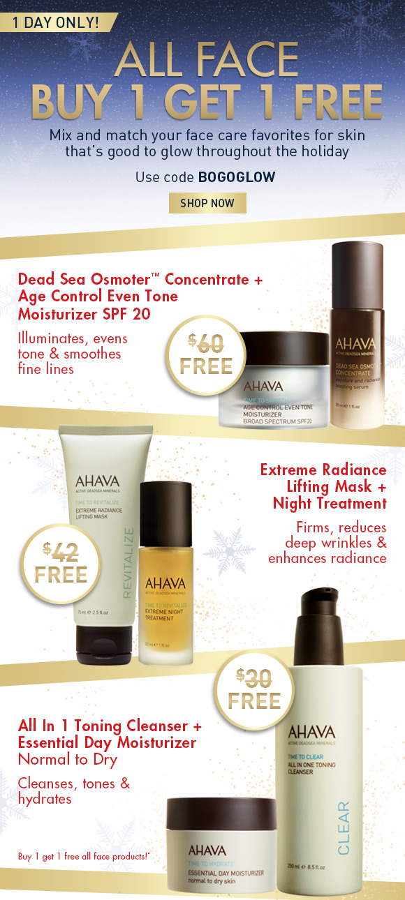 All Face Buy one, get one FREE Use code BOGOGLOW Shop Now one day only! Mix and match your face care favorites for skin that's good to glow throughout the holiday season!  Dead Sea Osmoter Concentrate + Age Control Even Tone Moisturizer SPF 20 $60 FREE illuminates, evens tone & smoothes fine lines Extreme Radiance Lifting Mask + Night Treatment $42 FREE firms, reduces deep wrinkles & enhances radiance All In 1 Toning Cleanser + Essential Day Moisturizer, normal to dry $30 FREE cleanses, tones & hydrates Buy one, get one free all face products!*