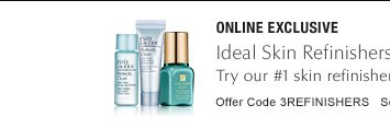 ONLINE EXCLUSIVE Skin Refinishing Trio, free with $50 purchase* Your ideal skin. See it. Feel it. Have it now with Idealist, our #1 skin refinisher  and 2 smoothing essentials. Offer Code 3REFINISHERS  SEE DETAILS »