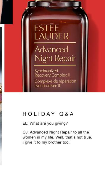 HOLIDAY Q&A EL: What are you giving? CJ: Advanced Night Repair to all the women in my life. Well, that's not true. I give it to my brother too!  Delectable Eyes: Smoldering Chocolates $36.50