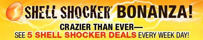 shell shocker bonanza! crazier than erver - see 5 shell shocker deals every week day!