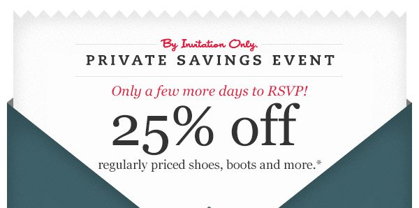 By Invitation Only. Private Saving Event: Only a few more days to RSVP! 25% off regularly priced shoes, boots and more.*