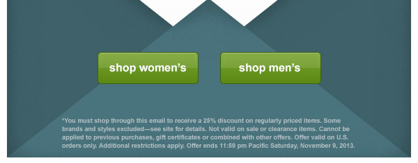 *You must shop through this email to receive a 25% discount on regularly priced items. Some brands and styles excluded-see site for details. Not valid on sale or clearance items. Cannot be applied to previous purchases, gift certificates or combined with other offers. Offer valid on U.S. orders only. Additional restrictions apply. Offer ends 11:59 pm Pacific Saturday, November 9, 2013.