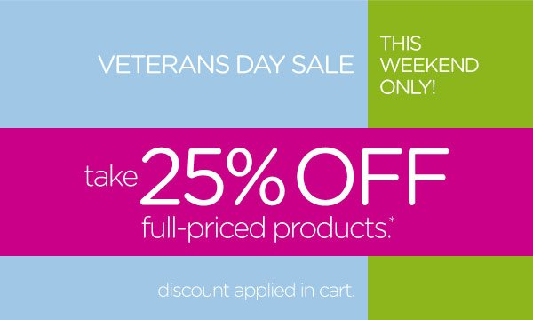 Veterans Day Sale - This Weekend Only! take 25% Off full-priced products*. discount applied in cart.