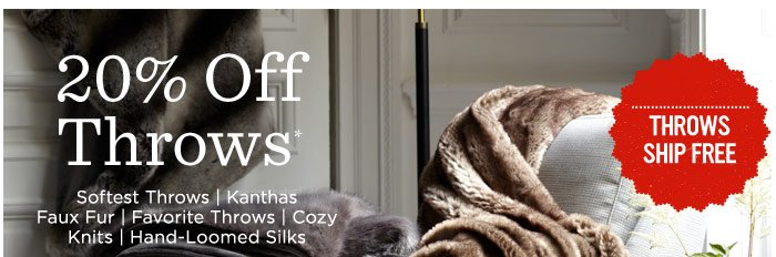 20% Off Throws*. Softest Throws, Kanthas Faux Fur, Favorite Throws, Cozy Knits, Hand-Loomed Silks.