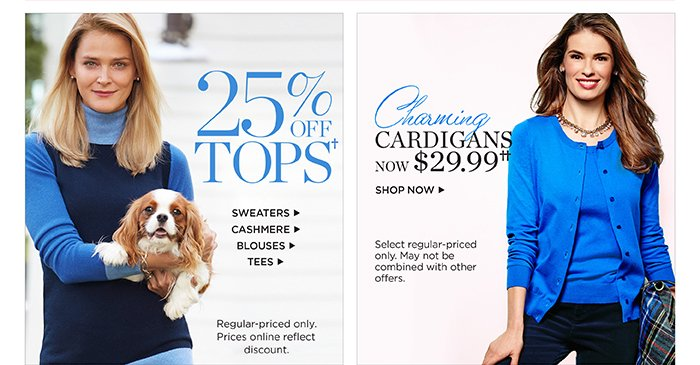 25% off tops. Shop sweaters. Shop cashmere. Shop blouses. Shop tees. Regular-priced only. Prices online reflect discount. Charming cardigans now $29.99. Shop now. Select regular-priced only. May not be combined with other offers.