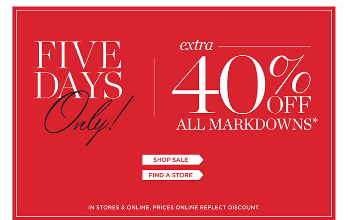 Five days only! Extra 40% off all markdowns. Shop Sale. Find a store. In stores and online. Prices online reflect discount.