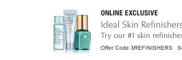 ONLINE EXCLUSIVE Ideal Skin Refinishers—yours free with $50 purchase* Try our #1 skin refinisher, Idealist, and more. Offer Code 3REFINISHERS  SEE DETAILS »