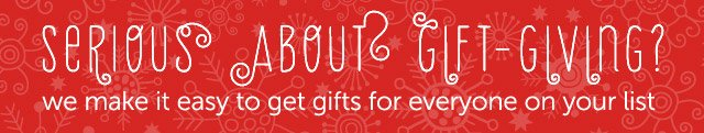 Serious about Gift-Giving? we make it easy to get gifts for everyone on your list