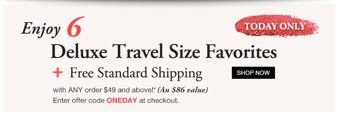 TODAY ONLY | Enjoy 6 Deluxe Travel Size Favorites + Free Standard Shipping with ANY order $49 and above!* (A $86 value) | Enter offer code ONEDAY at checkout. | SHOP NOW