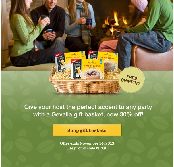 FREE SHIPPING. Give your host the perfect accent to any party with a Gevalia gift basket, now 30% off! Shop gift baskets. Offer ends November 14, 2013. Use promo code NVGB.
