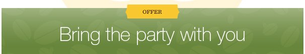 OFFER. Bring the party with you.