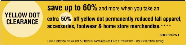 Yellow Dot Clearance Save up to 60% and more wheny you take an extra 50% off  yellow dot permanently reduced fall apparel, accessories, footwear & home store merchandise.  Online selection. Yellow Dot & Black Dot combined and listed as yellow Dot. Prices reflect final  savings. Shop now.