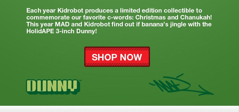 Each year Kidrobot produces a limited edition collectible to commemorate our favorite c-words: Christmas and Chanukah!  This year MAD and Kidrobot find out if banana's jingle with the HolidAPE 3-inch Dunny!  Shop Now!