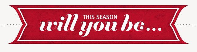 this season will you be . . .