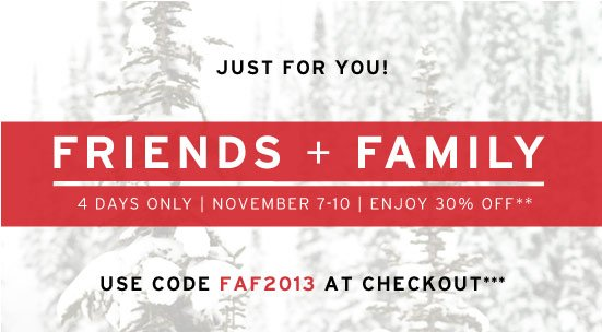 Friends + Family 4 days only - November 7-10 - Enjoy 30% off**