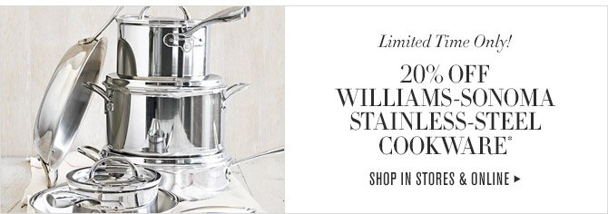 Limited Time Only! -- 20% OFF WILLIAMS-SONOMA STAINLESS-STEEL COOKWARE* -- SHOP IN STORES & ONLINE