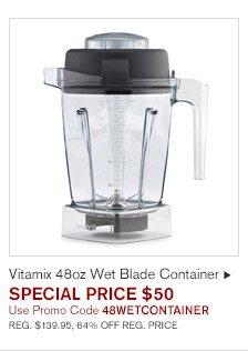 Vitamix 48oz Wet Blade Container, SPECIAL PRICE $50 -- Use Promo Code 48WETCONTAINER -- REG. $139.95, 64% OFF REG. PRICE