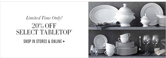 Limited Time Only! -- 20% OFF SELECT TABLETOP* -- SHOP IN STORES & ONLINE
