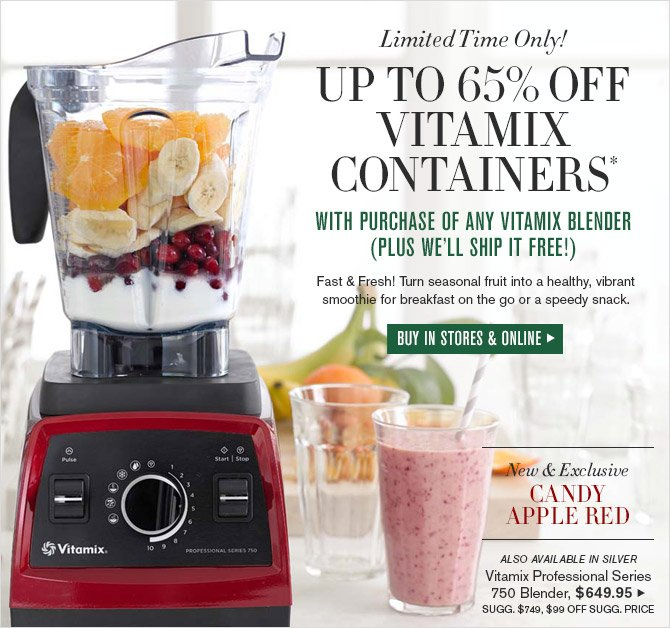Limited Time Only! -- UP TO 65% OFF VITAMIX CONTAINERS* WITH PURCHASE OF ANY VITAMIX BLENDER (PLUS WE'LL SHIP IT FREE!) -- Fast & Fresh! Turn seasonal fruit into a healthy, vibrant smoothie for breakfast on the go or a speedy snack. -- BUY IN STORES & ONLINE -- New & Exclusive -- CANDY APPLE RED -- ALSO AVAILABLE IN SILVER -- Vitamix Professional Series 750 Blender, $649.95 -- SUGG. $749, $99 OFF SUGG. PRICE