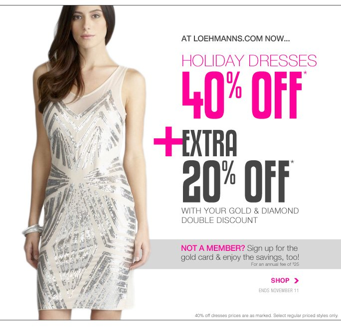 Always Free Shipping With purchase of $100 or more*  At loehmanns.com now... Holiday dresses 40% off* +extra 20% off* with your gold & diamond double discount Not a member? Sign up for the gold card & enjoy the savings, too!  For an annual fee of $25 Shop  Ends november 11 40% off dresses prices are as marked. Select regular priced styles only.  Online, Insider Club Members must be signed in and Loehmann's price reflects Insider Club Diamond or Gold Member savings.  sale & coupons not valid on sample sale and select special events.  *20% off entire purchase for active gold and diamond club members and 40% OFF regular priced dresses PROMOTIONAL OFFERs are VALID THRU 11/11/13 UNTIL THE CLOSE OF REGULAR BUSINESS HOURS IN STORE OR THRU 11/12/2013 UNTIL 2:59AM EST ONLINE. cannot be combined with insider club discount. Free shipping offer applies on orders of $100 or more, prior to sales tax and after all applicable discounts, only for standard shipping to one single address in the Continental US per order. In store, 20% off  entire purchase and 40% off regular priced dresses promotional offers will be taken at register. Online, Gold and Diamond members must be signed in and Loehmann's price reflects 20% off entire purchase discount. For online, no promo code needed, Loehmann's price reflects 40% off regular priced dresses promotional discount, prices are as marked. 40% off regular priced dresses offer not valid on sweater dresses. Offers not valid on previous purchases and excludes the purchase of Gift Cards and  Insider Club Membership fee. Cannot be used in conjunction with employee discount, any other coupon or promotion. In store, only 10% will be taken on Chanel, Gucci, Hermes, D&G, Valentino & Ferragamo watches; all designer jewelry in department 28 and all designer handbags in department 11 with the exception of Furla & La Bagagerie; no discount will be taken online. Discount may not be applied toward taxes, shipping and handling. Quantities are limited, exclusions may apply & selection will vary  by store & at loehmanns.com. Please see sales associate or loehmanns.com for details. Featured items subject to availability. Void in states where prohibited by law, no cash value except where prohibited, then the cash value is 1/100. Returns and exchanges are subject to Returns/Exchange Policy Guidelines. 2013  †Standard text message & data charges apply. Text STOP to opt out or HELP for help. For the terms and conditions of the Loehmann's text message program, please visit http://pgminf.com/loehmanns.html or call 1-877-471-4885 for more information. As a Loehmann's E-mail Insider, you're entitled to receive e-mail advertisements from us. If you no longer wish to receive our e-mails,  PLEASE CLICK HERE, call 1-888-236-4995 or write to Loehmann's Customer Service Dept., 2500 Halsey Street, Bronx, NY 10461.