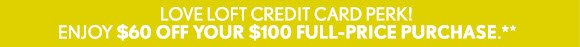 LOVE LOFT CREDIT CARD PERK! ENJOY $60 OFF YOUR $100 FULL-PRICE PURCHASE.**