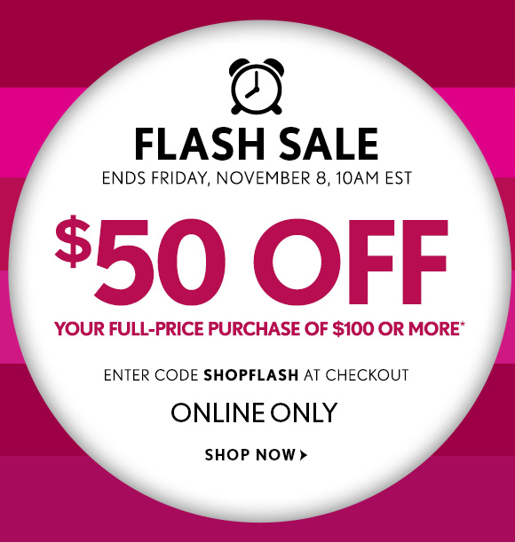 FLASH SALE ENDS FRIDAY, NOVEMBER 8, 10AM EST  $50 OFF YOUR FULL-PRICE PURCHASE OF $100 OR MORE*  ENTER CODE SHOPFLASH AT CHECKOUT  ONLINE ONLY  SHOP NOW