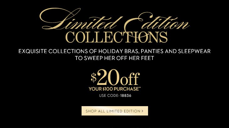 LIMITED EDITION COLLECTIONS. Exquisite  Collections Of Holiday Bras, Panties And Sleepwear To Sweep Her Off Her  Feet. $20 Off Your $100 Purchase** Use Code: 18836. SHOP ALL LIMITED  EDITION