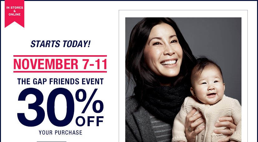 IN STORES & ONLINE | STARTS TODAY! | NOVEMBER 7-11 | THE GAP FRIENDS EVENT 30% OFF YOUR PURCHASE