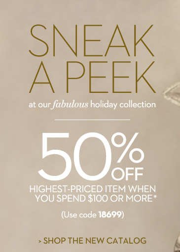 Sneak a Peek at our fabulous holiday  collection. 50% OFF your highest priced item when you spend $100 or  more* (use code 18699). SHOP THE CATALOG.