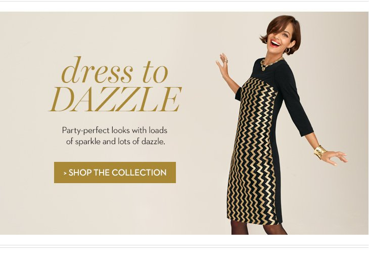 Dress to Dazzle. Party-Perfect looks with loads of sparkle and lots  of dazzle. SHOP THE COLLECTION