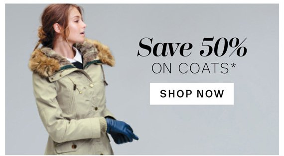 Save 50% on Coats*. Shop Now.