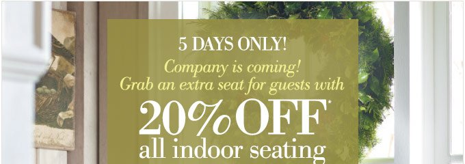 5 days only | Company is coming! Grab an extra seat for guests with 20% OFF* all indoor seating