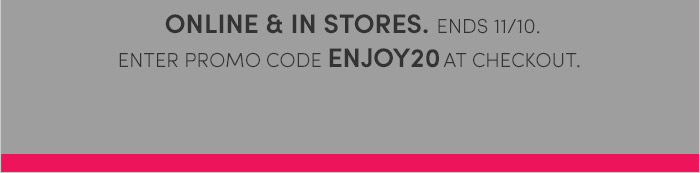 ONLINE & IN STORES. ENDS 11/10. ENTER PROMO CODE ENJOY20 AT CHECKOUT.