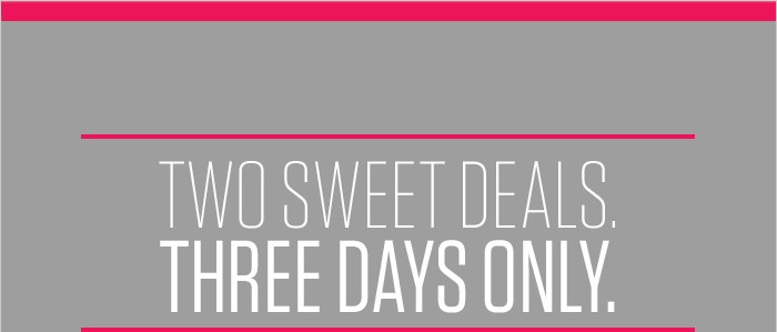 TWO SWEET DEALS. THREE DAYS ONLY.