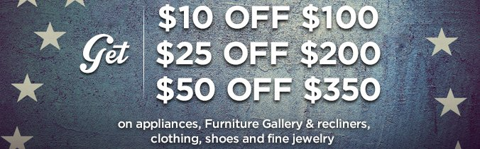 get $10 OFF $100, $25 OFf $200, $50 OFF $350 on appliances, Furniture Gallery & recliners, clothing, shoes and fine jewelry