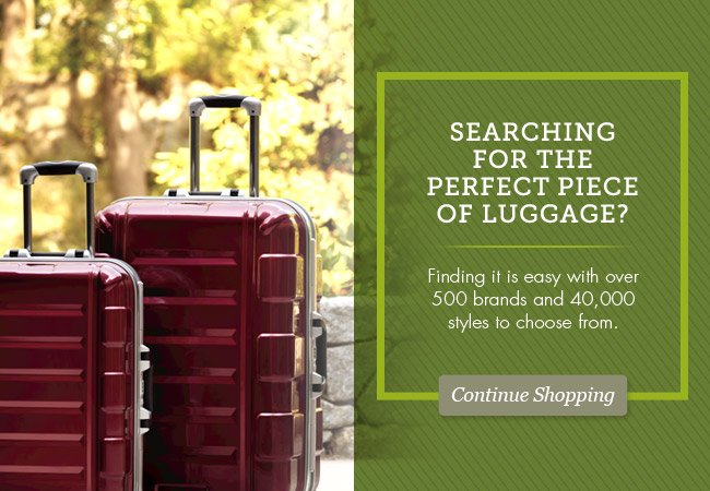 Searching for the perfect piece of luggage? Continue Shopping >